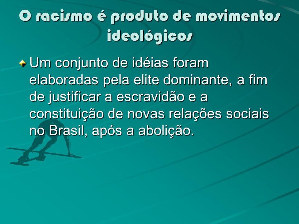 O racismo é produto de movimentos ideológicos Um conjunto de idéias foram elaboradas pela elite dominante, a fim de justificar a escravidão e a constituição de novas relações sociais no Brasil, após a abolição.
