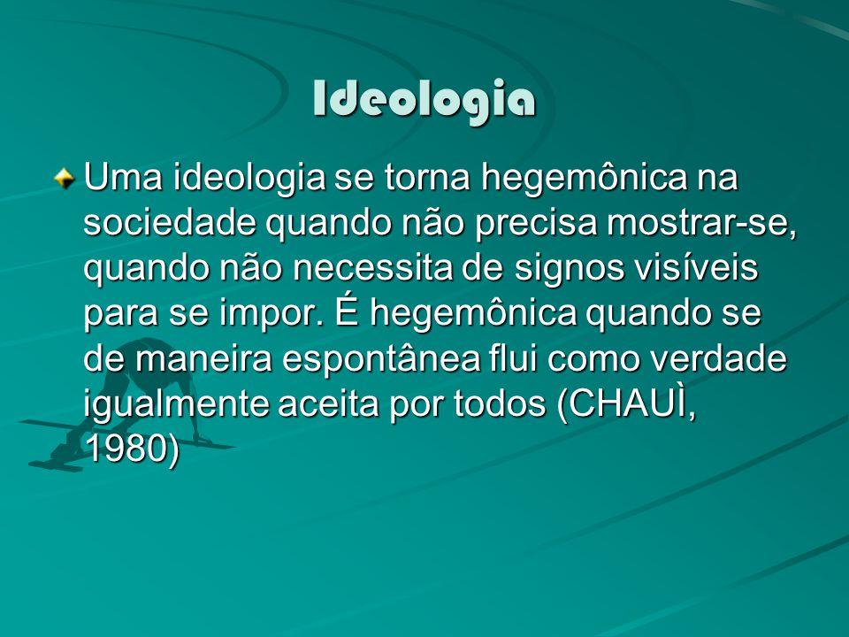 Ideologia Uma ideologia se torna hegemônica na sociedade quando não precisa mostrar-se, quando não necessita de signos visíveis para se impor.