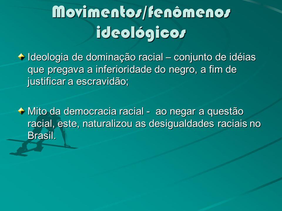 Movimentos/fenômenos ideológicos Ideologia de dominação racial – conjunto de idéias que pregava a inferioridade do negro, a fim de justificar a escravidão; Mito da democracia racial - ao negar a questão racial, este, naturalizou as desigualdades raciais no Brasil.