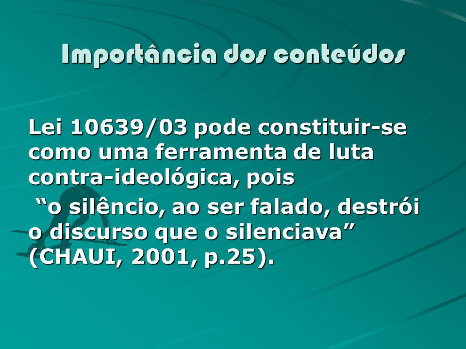 Importância dos conteúdos Lei 10639/03 pode constituir-se como uma ferramenta de luta contra-ideológica, pois o silêncio, ao ser falado, destrói o discurso que o silenciava (CHAUI, 2001, p.25).