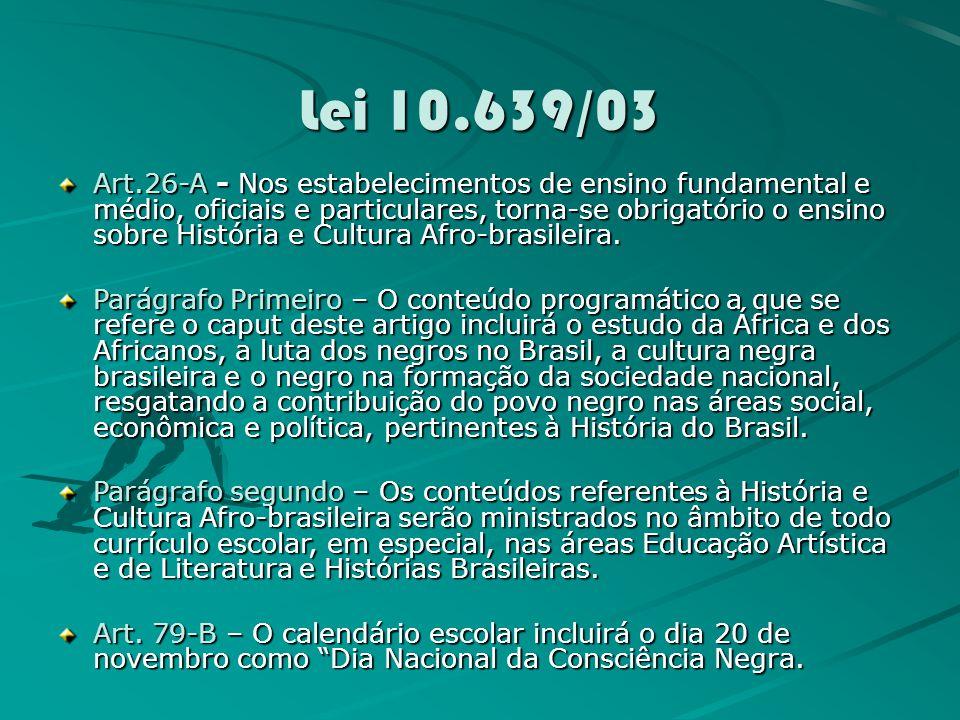 Lei 10.639/03 Art.26-A - Nos estabelecimentos de ensino fundamental e médio, oficiais e particulares, torna-se obrigatório o ensino sobre História e Cultura Afro-brasileira.