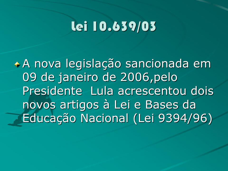 Lei 10.639/03 A nova legislação sancionada em 09 de janeiro de 2006,pelo Presidente Lula acrescentou dois novos artigos à Lei e Bases da Educação Nacional (Lei 9394/96)