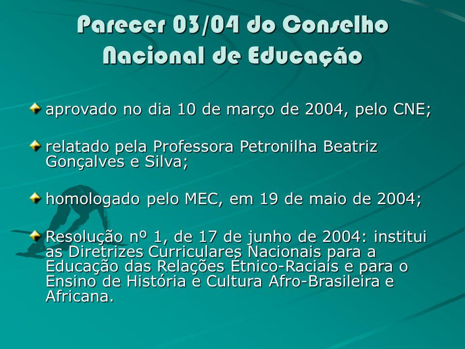 Parecer 03/04 do Conselho Nacional de Educação aprovado no dia 10 de março de 2004, pelo CNE; relatado pela Professora Petronilha Beatriz Gonçalves e Silva; homologado pelo MEC, em 19 de maio de 2004; Resolução nº 1, de 17 de junho de 2004: institui as Diretrizes Curriculares Nacionais para a Educação das Relações Étnico-Raciais e para o Ensino de História e Cultura Afro-Brasileira e Africana.