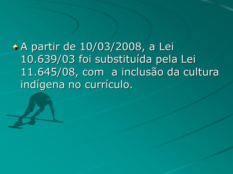 A partir de 10/03/2008, a Lei 10.639/03 foi substituída pela Lei 11.645/08, com a inclusão da cultura indígena no currículo.
