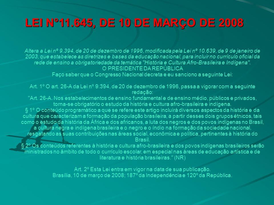 LEI N°11.645, DE 10 DE MARÇO DE 2008 LEI N°11.645, DE 10 DE MARÇO DE 2008 Altera a Lei nº 9.394, de 20 de dezembro de 1996, modificada pela Lei nº 10.639, de 9 de janeiro de 2003, que estabelece as diretrizes e bases da educação nacional, para incluir no currículo oficial da rede de ensino a obrigatoriedade da temática História e Cultura Afro-Brasileira e Indígena .