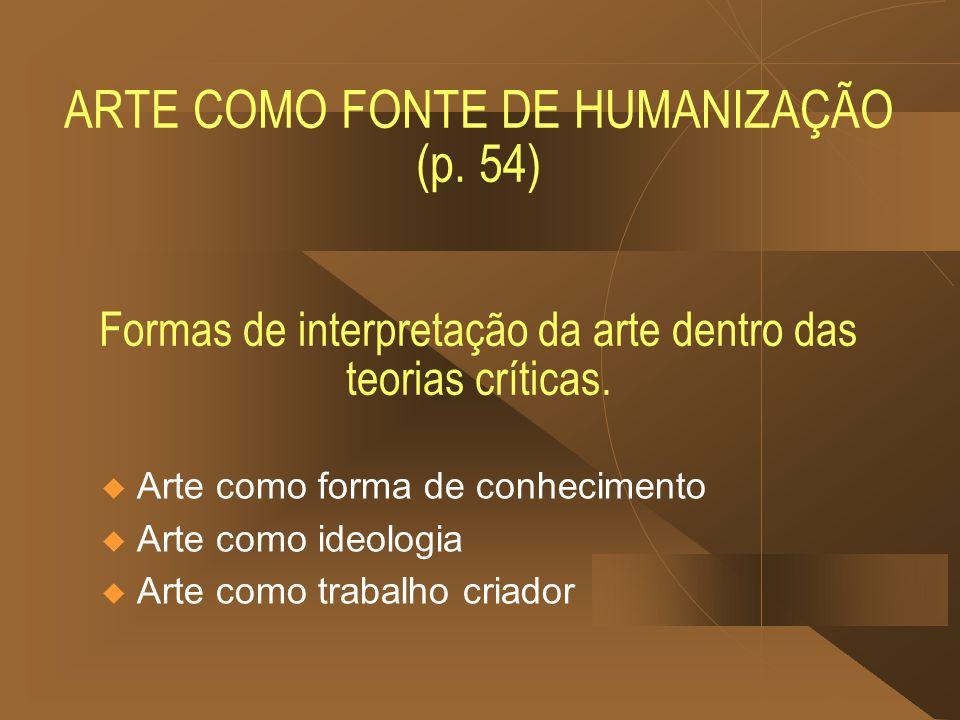 ARTE COMO FONTE DE HUMANIZAÇÃO (p. 54) Formas de interpretação da arte dentro das teorias críticas.