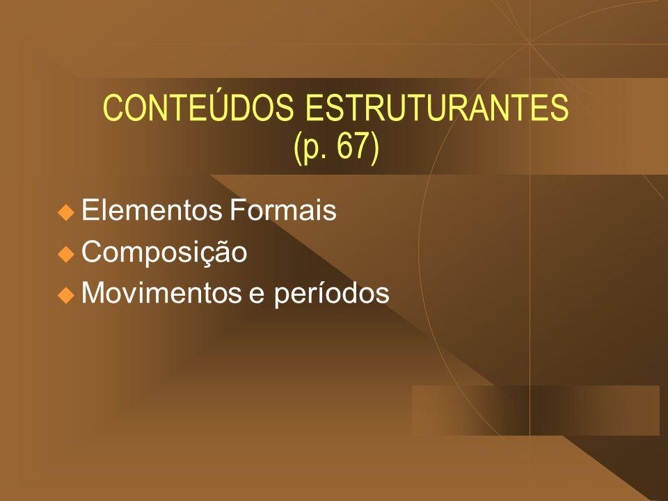 CONTEÚDOS ESTRUTURANTES (p. 67) Elementos Formais Composição Movimentos e períodos