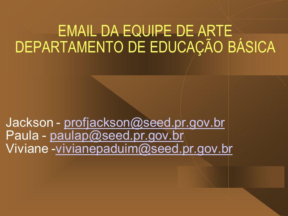 EMAIL DA EQUIPE DE ARTE DEPARTAMENTO DE EDUCAÇÃO BÁSICA Jackson - profjackson@seed.pr.gov.br Paula - paulap@seed.pr.gov.br Viviane -vivianepaduim@seed.pr.gov.brprofjackson@seed.pr.gov.brpaulap@seed.pr.gov.brvivianepaduim@seed.pr.gov.br