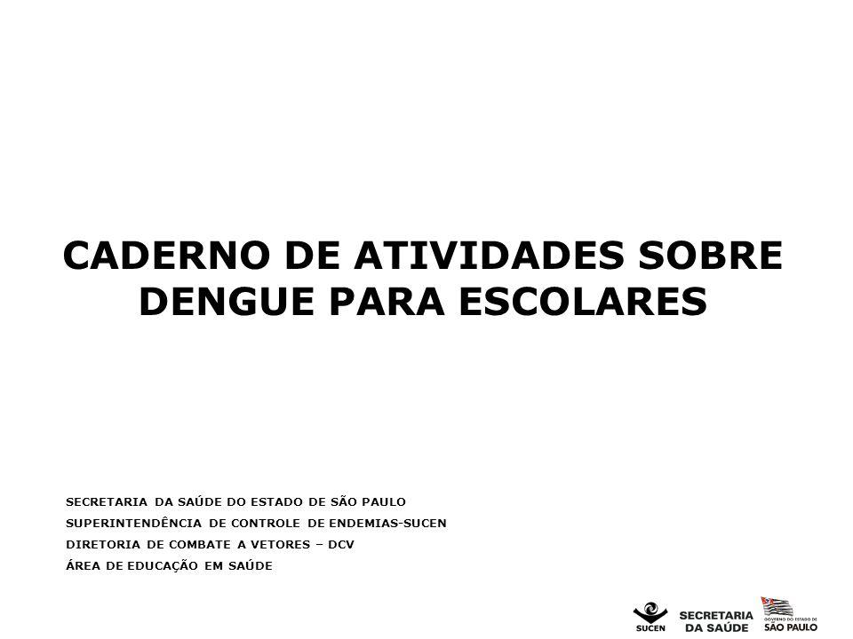 CADERNO DE ATIVIDADES SOBRE DENGUE PARA ESCOLARES SECRETARIA DA SAÚDE DO ESTADO DE SÃO PAULO SUPERINTENDÊNCIA DE CONTROLE DE ENDEMIAS-SUCEN DIRETORIA