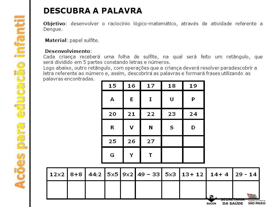 DESCUBRA A PALAVRA Objetivo: desenvolver o raciocínio lógico-matemático, através de atividade referente a Dengue. Material: papel sulfite. Desenvolvim