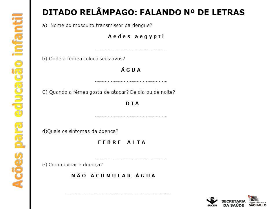 DITADO RELÂMPAGO: FALANDO Nº DE LETRAS a) Nome do mosquito transmissor da dengue? A e d e s a e g y p t i b) Onde a fêmea coloca seus ovos? Á G U A C)