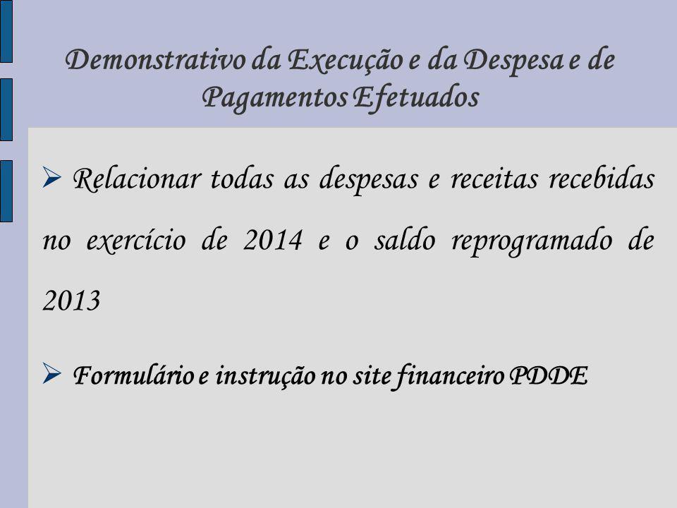 Demonstrativo da Execução e da Despesa e de Pagamentos Efetuados Relacionar todas as despesas e receitas recebidas no exercício de 2014 e o saldo reprogramado de 2013 Formulário e instrução no site financeiro PDDE