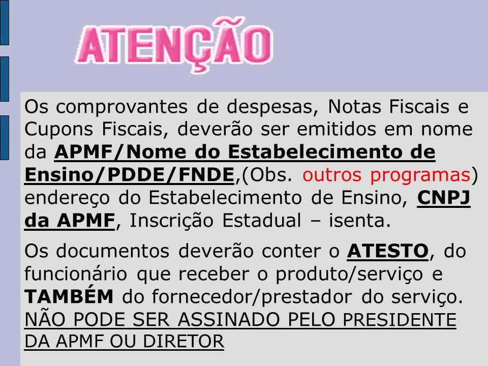 Os comprovantes de despesas, Notas Fiscais e Cupons Fiscais, deverão ser emitidos em nome da APMF/Nome do Estabelecimento de Ensino/PDDE/FNDE,(Obs.