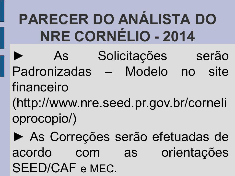 PARECER DO ANÁLISTA DO NRE CORNÉLIO - 2014 As Solicitações serão Padronizadas – Modelo no site financeiro (http://www.nre.seed.pr.gov.br/corneli oprocopio/) As Correções serão efetuadas de acordo com as orientações SEED/CAF e MEC.