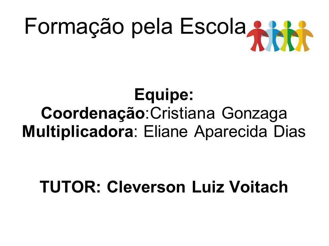 Formação pela Escola Equipe: Coordenação:Cristiana Gonzaga Multiplicadora: Eliane Aparecida Dias TUTOR: Cleverson Luiz Voitach
