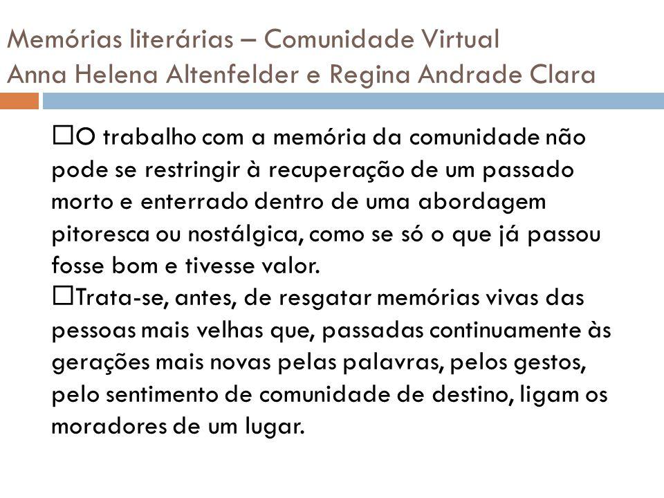 Memórias literárias – Comunidade Virtual Anna Helena Altenfelder e Regina Andrade Clara O trabalho com a memória da comunidade não pode se restringir