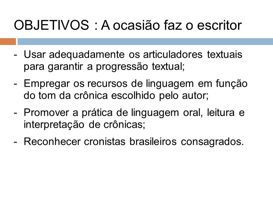 -Usar adequadamente os articuladores textuais para garantir a progressão textual; -Empregar os recursos de linguagem em função do tom da crônica escolhido pelo autor; -Promover a prática de linguagem oral, leitura e interpretação de crônicas; -Reconhecer cronistas brasileiros consagrados.