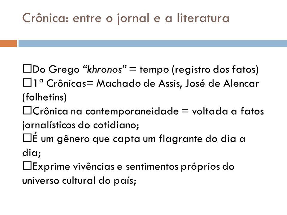 Crônica: entre o jornal e a literatura Do Grego khronos = tempo (registro dos fatos) 1ª Crônicas= Machado de Assis, José de Alencar (folhetins) Crônic
