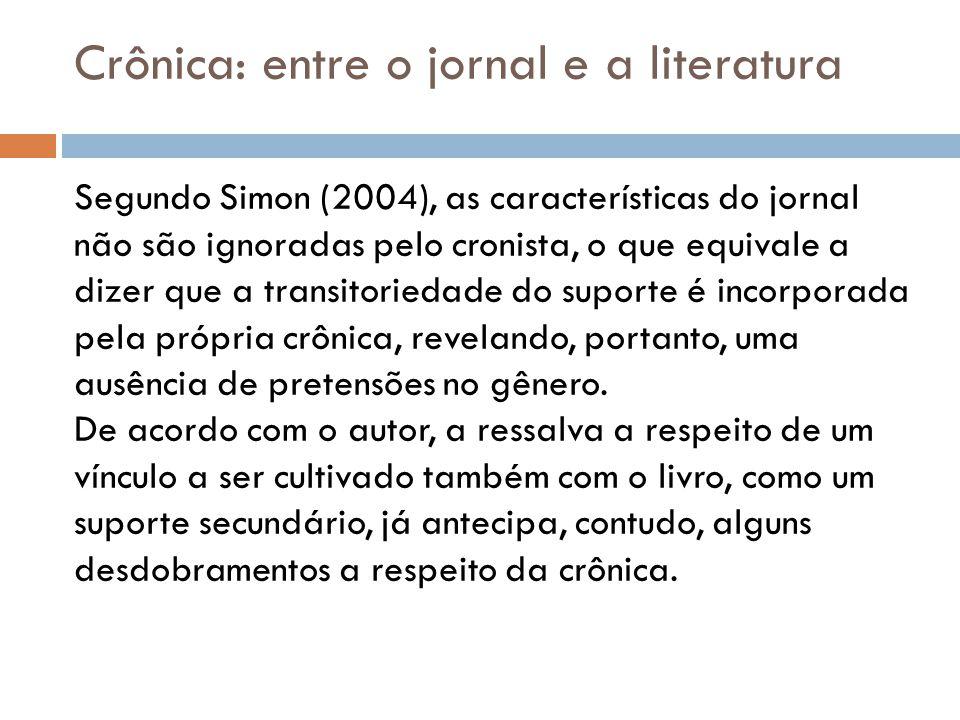 Segundo Simon (2004), as características do jornal não são ignoradas pelo cronista, o que equivale a dizer que a transitoriedade do suporte é incorporada pela própria crônica, revelando, portanto, uma ausência de pretensões no gênero.