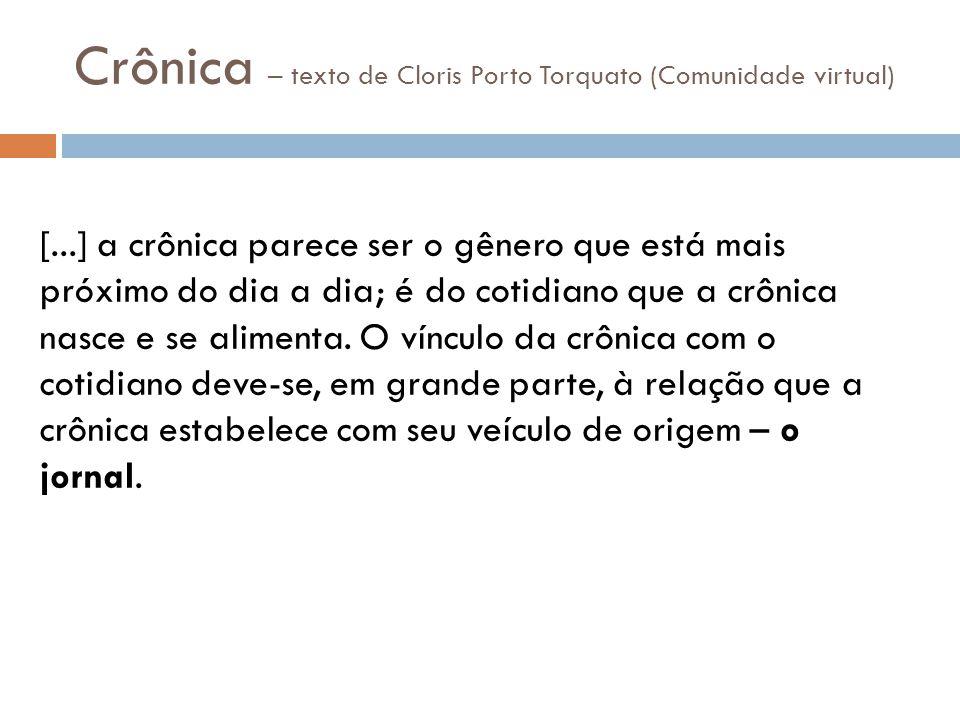 Crônica – texto de Cloris Porto Torquato (Comunidade virtual) [...] a crônica parece ser o gênero que está mais próximo do dia a dia; é do cotidiano que a crônica nasce e se alimenta.