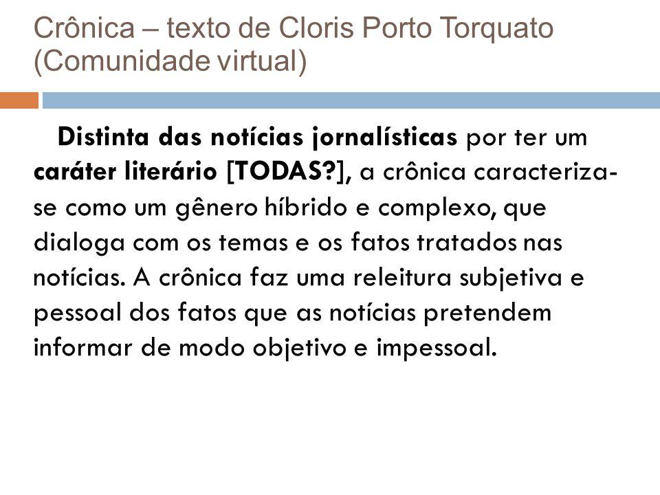 Crônica – texto de Cloris Porto Torquato (Comunidade virtual) Distinta das notícias jornalísticas por ter um caráter literário [TODAS?], a crônica caracteriza- se como um gênero híbrido e complexo, que dialoga com os temas e os fatos tratados nas notícias.