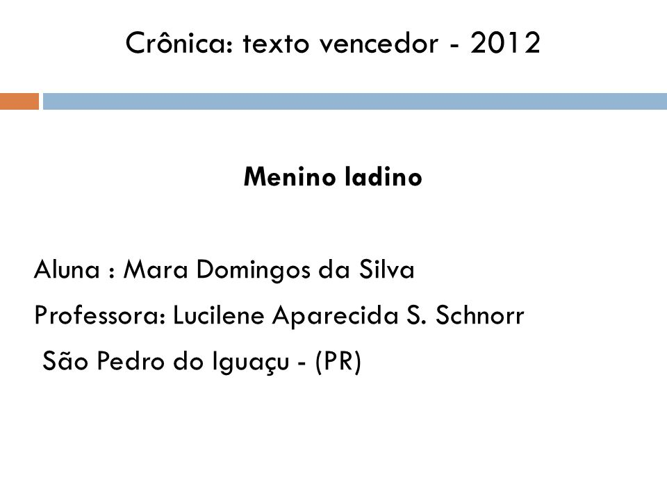 Crônica: texto vencedor - 2012 Menino ladino Aluna : Mara Domingos da Silva Professora: Lucilene Aparecida S.