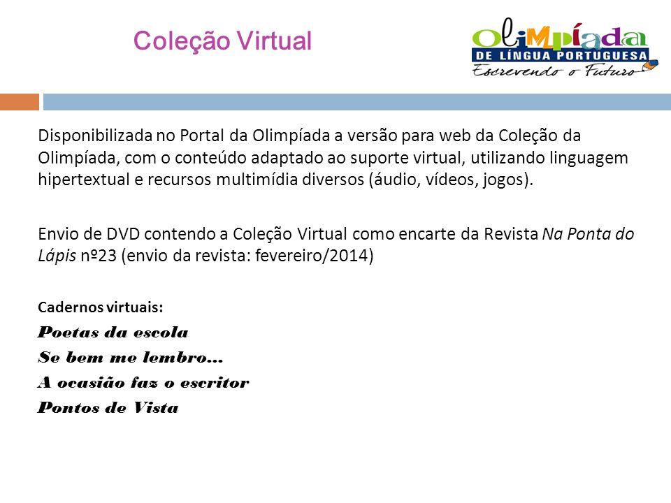 Coleção Virtual Disponibilizada no Portal da Olimpíada a versão para web da Coleção da Olimpíada, com o conteúdo adaptado ao suporte virtual, utilizando linguagem hipertextual e recursos multimídia diversos (áudio, vídeos, jogos).