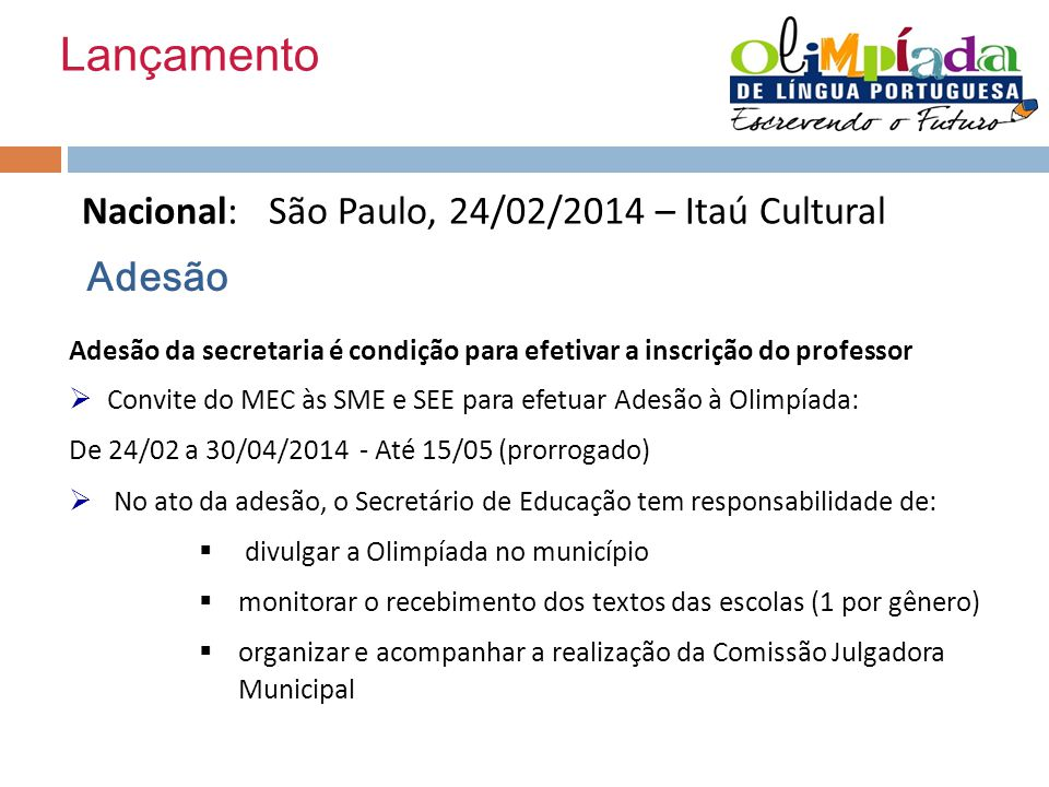 Lançamento Nacional: São Paulo, 24/02/2014 – Itaú Cultural Adesão Adesão da secretaria é condição para efetivar a inscrição do professor Convite do MEC às SME e SEE para efetuar Adesão à Olimpíada: De 24/02 a 30/04/2014 - Até 15/05 (prorrogado) No ato da adesão, o Secretário de Educação tem responsabilidade de: divulgar a Olimpíada no município monitorar o recebimento dos textos das escolas (1 por gênero) organizar e acompanhar a realização da Comissão Julgadora Municipal