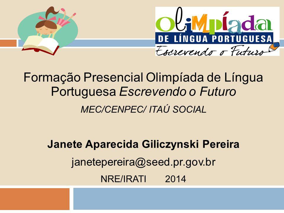 Formação Presencial Olimpíada de Língua Portuguesa Escrevendo o Futuro MEC/CENPEC/ ITAÚ SOCIAL Janete Aparecida Giliczynski Pereira janetepereira@seed.pr.gov.br NRE/IRATI 2014