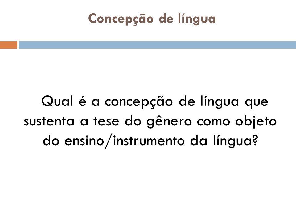 Concepção de língua Qual é a concepção de língua que sustenta a tese do gênero como objeto do ensino/instrumento da língua?