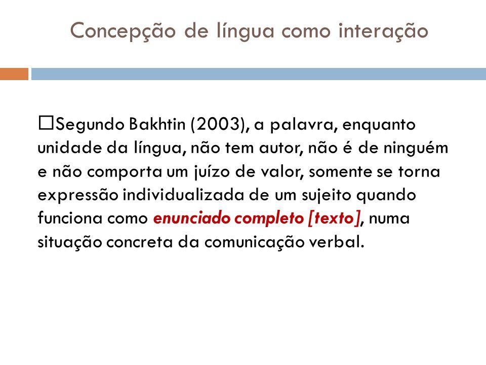 Concepção de língua como interação Segundo Bakhtin (2003), a palavra, enquanto unidade da língua, não tem autor, não é de ninguém e não comporta um juízo de valor, somente se torna expressão individualizada de um sujeito quando funciona como enunciado completo [texto], numa situação concreta da comunicação verbal.