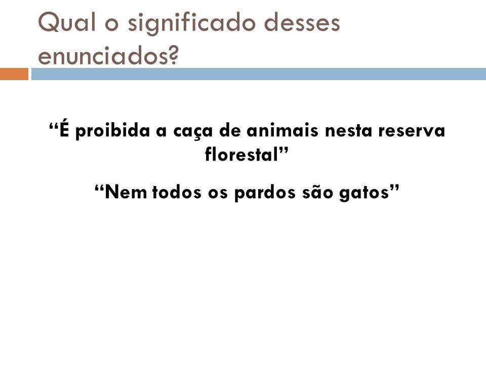 Qual o significado desses enunciados? É proibida a caça de animais nesta reserva florestal Nem todos os pardos são gatos