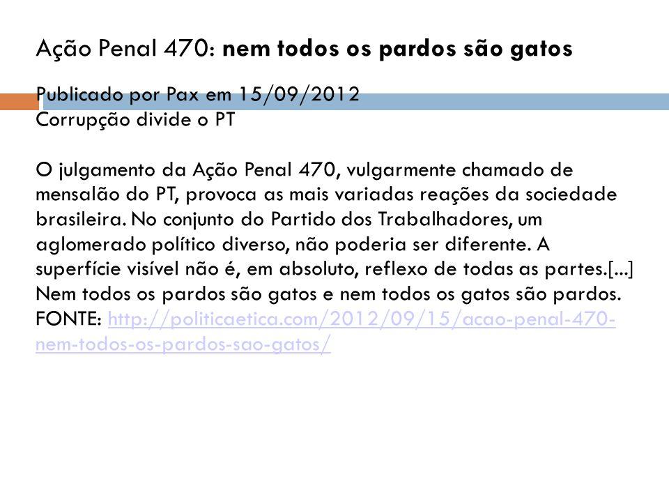 Ação Penal 470: nem todos os pardos são gatos Publicado por Pax em 15/09/2012 Corrupção divide o PT O julgamento da Ação Penal 470, vulgarmente chamado de mensalão do PT, provoca as mais variadas reações da sociedade brasileira.