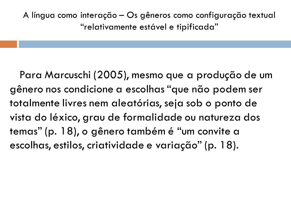 A língua como interação – Os gêneros como configuração textual relativamente estável e tipificada Para Marcuschi (2005), mesmo que a produção de um gênero nos condicione a escolhas que não podem ser totalmente livres nem aleatórias, seja sob o ponto de vista do léxico, grau de formalidade ou natureza dos temas (p.
