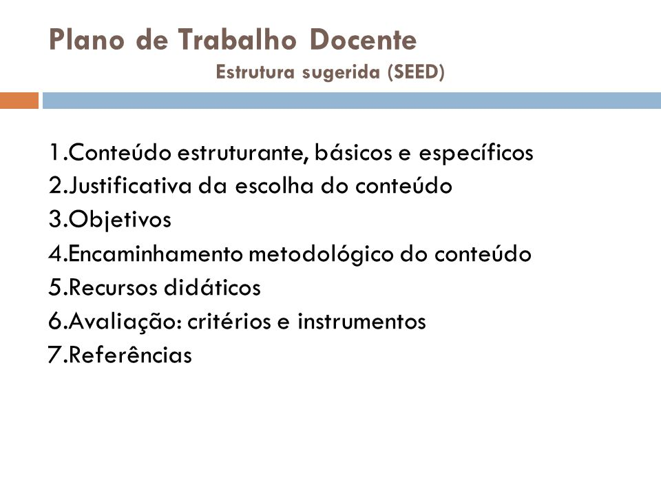 Plano de Trabalho Docente Estrutura sugerida (SEED) 1.Conteúdo estruturante, básicos e específicos 2.Justificativa da escolha do conteúdo 3.Objetivos 4.Encaminhamento metodológico do conteúdo 5.Recursos didáticos 6.Avaliação: critérios e instrumentos 7.Referências
