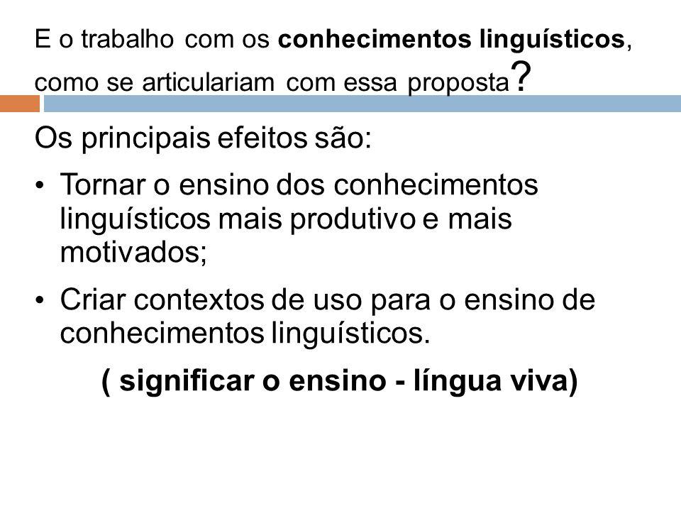 E o trabalho com os conhecimentos linguísticos, como se articulariam com essa proposta ? Os principais efeitos são: Tornar o ensino dos conhecimentos