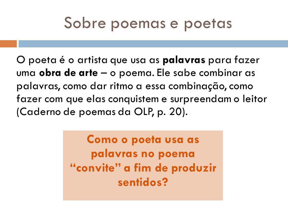Sobre poemas e poetas O poeta é o artista que usa as palavras para fazer uma obra de arte – o poema. Ele sabe combinar as palavras, como dar ritmo a e