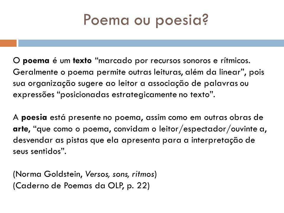 Poema ou poesia? O poema é um texto marcado por recursos sonoros e rítmicos. Geralmente o poema permite outras leituras, além da linear, pois sua orga