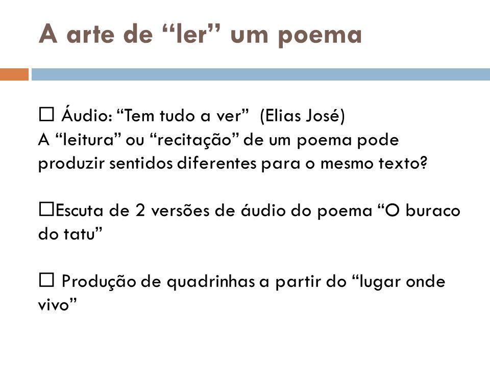 A arte de ler um poema Áudio: Tem tudo a ver (Elias José) A leitura ou recitação de um poema pode produzir sentidos diferentes para o mesmo texto.