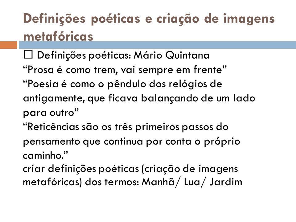 Definições poéticas e criação de imagens metafóricas Definições poéticas: Mário Quintana Prosa é como trem, vai sempre em frente Poesia é como o pêndu