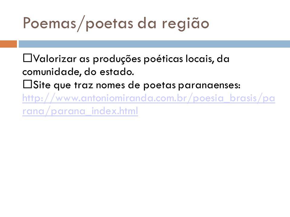 Poemas/poetas da região Valorizar as produções poéticas locais, da comunidade, do estado. Site que traz nomes de poetas paranaenses: http://www.antoni