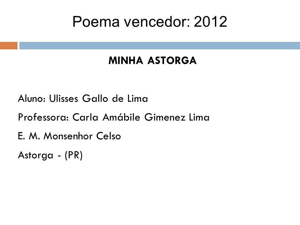 MINHA ASTORGA Aluno: Ulisses Gallo de Lima Professora: Carla Amábile Gimenez Lima E. M. Monsenhor Celso Astorga - (PR) Poema vencedor: 2012