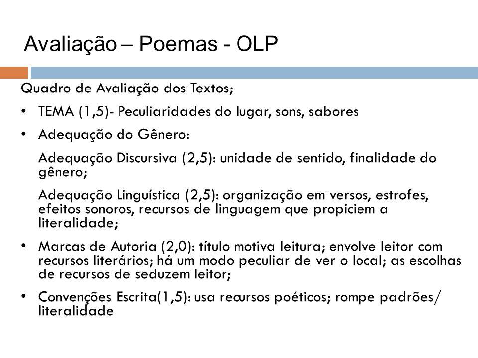 Avaliação – Poemas - OLP Quadro de Avaliação dos Textos; TEMA (1,5)- Peculiaridades do lugar, sons, sabores Adequação do Gênero: Adequação Discursiva (2,5): unidade de sentido, finalidade do gênero; Adequação Linguística (2,5): organização em versos, estrofes, efeitos sonoros, recursos de linguagem que propiciem a literalidade; Marcas de Autoria (2,0): título motiva leitura; envolve leitor com recursos literários; há um modo peculiar de ver o local; as escolhas de recursos de seduzem leitor; Convenções Escrita(1,5): usa recursos poéticos; rompe padrões/ literalidade