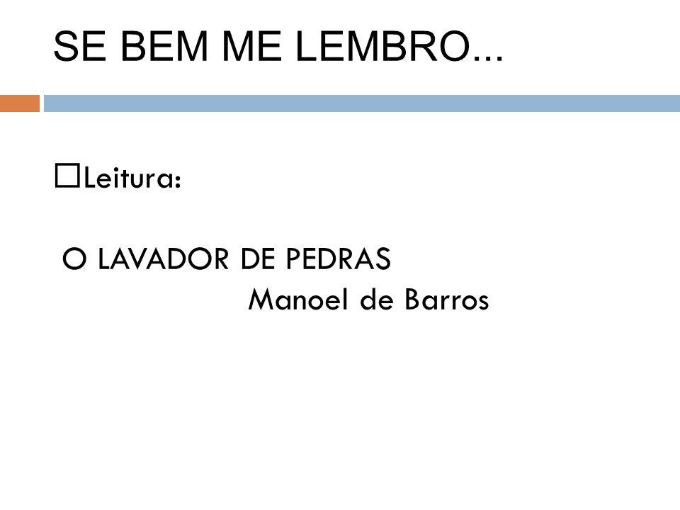 SE BEM ME LEMBRO... Leitura: O LAVADOR DE PEDRAS Manoel de Barros
