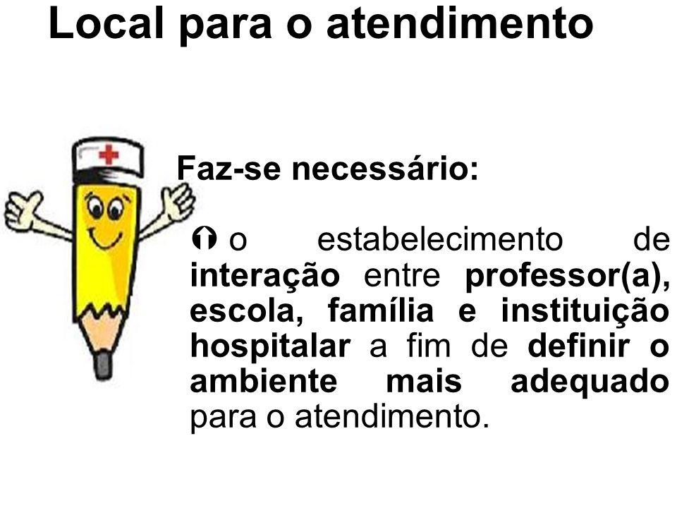 Local para o atendimento Faz-se necessário: o estabelecimento de interação entre professor(a), escola, família e instituição hospitalar a fim de defin