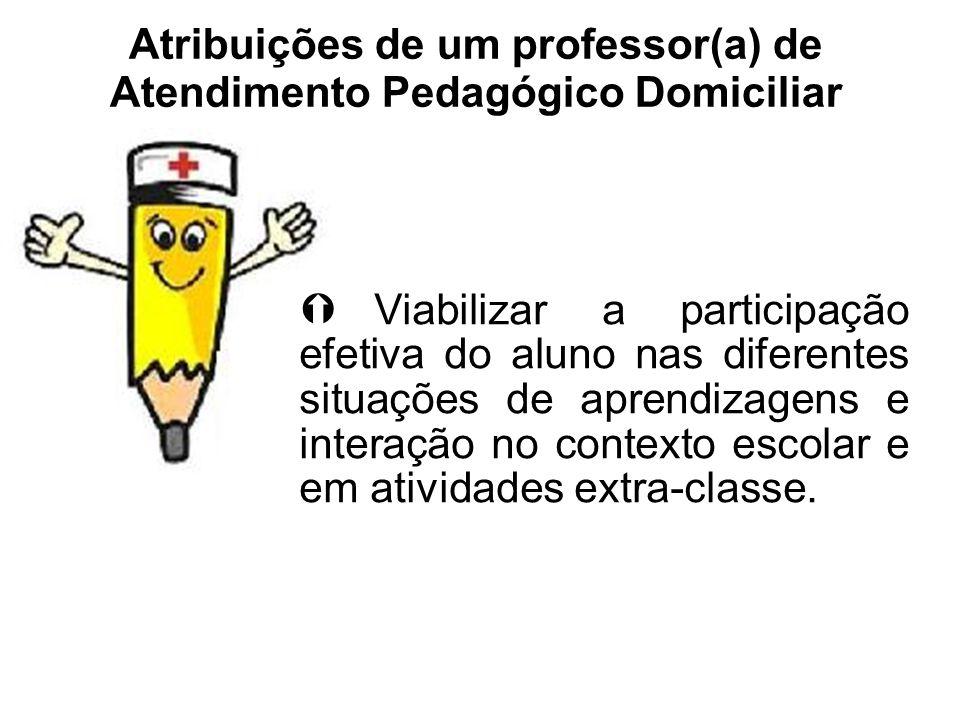 Atribuições de um professor(a) de Atendimento Pedagógico Domiciliar Viabilizar a participação efetiva do aluno nas diferentes situações de aprendizage