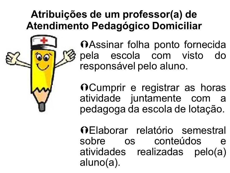 Atribuições de um professor(a) de Atendimento Pedagógico Domiciliar Assinar folha ponto fornecida pela escola com visto do responsável pelo aluno. Cum