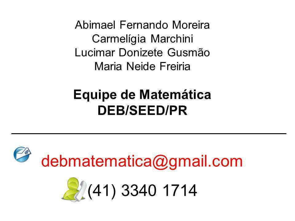 Abimael Fernando Moreira Carmelígia Marchini Lucimar Donizete Gusmão Maria Neide Freiria Equipe de Matemática DEB/SEED/PR debmatematica@gmail.com (41)