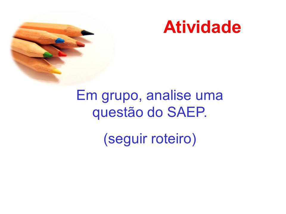 Atividade Em grupo, analise uma questão do SAEP. (seguir roteiro)