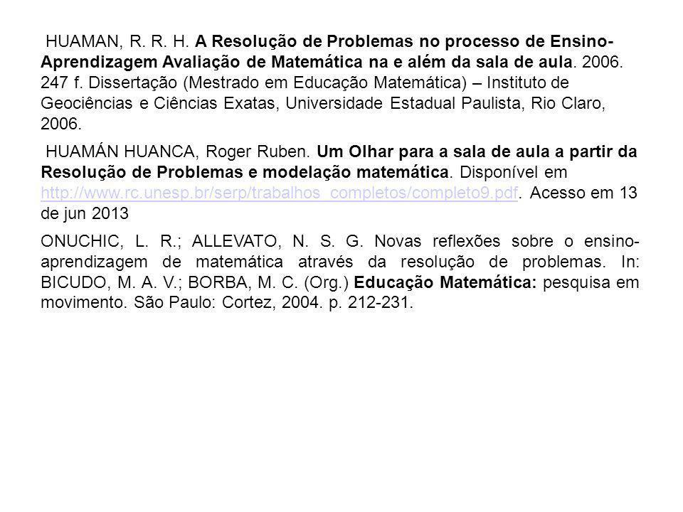 HUAMAN, R. R. H. A Resolução de Problemas no processo de Ensino- Aprendizagem Avaliação de Matemática na e além da sala de aula. 2006. 247 f. Disserta